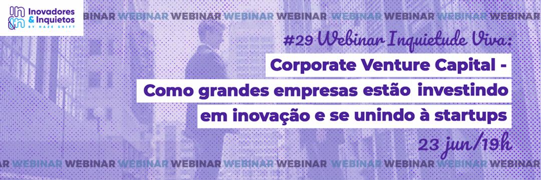#29 Webinar Inquietude Viva: CVC - Como grandes empresas estão investindo e se unindo à startups