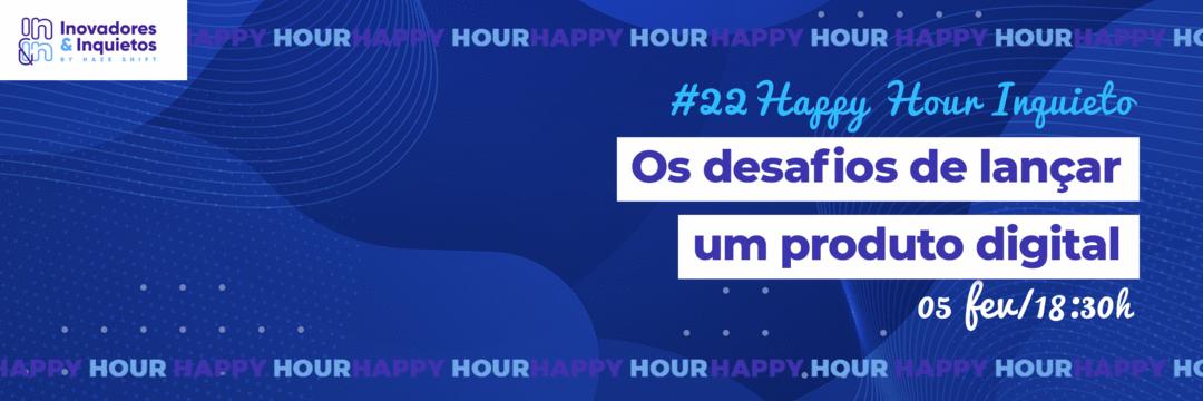 #22 Happy Hour Inquieto - Os desafios de lançar um produto digital