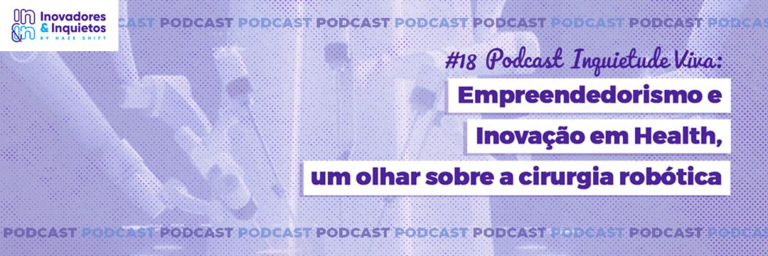 #18 Podcast Inquietude Viva: Empreendedorismo e Inovação em Health, um olhar sobre a cirurgia robótica