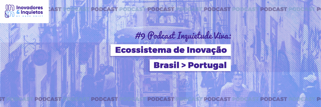 Ep. 09 | Inquietude Viva - Ecossistema de Inovação Brasil > Portugal