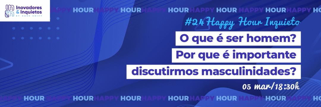 #24 Happy Hour Inquieto - O que é ser homem? Porque é importante discutirmos masculinidades?