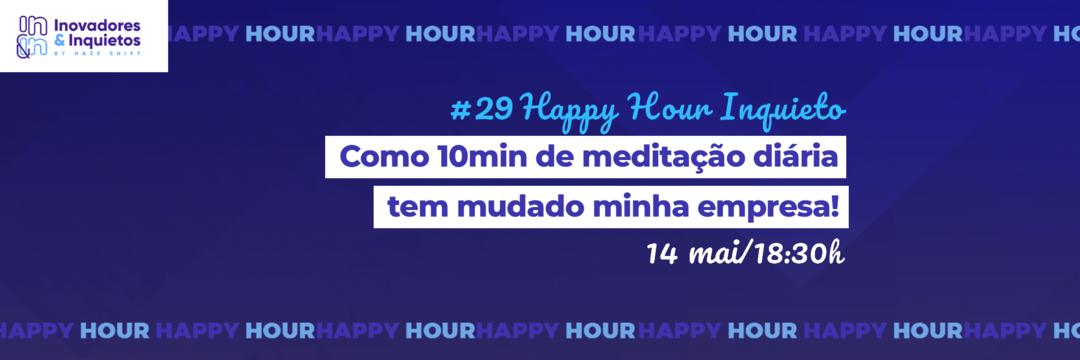 #29 Happy Hour Inquieto - Como 10min de meditação diária tem mudado minha empresa!