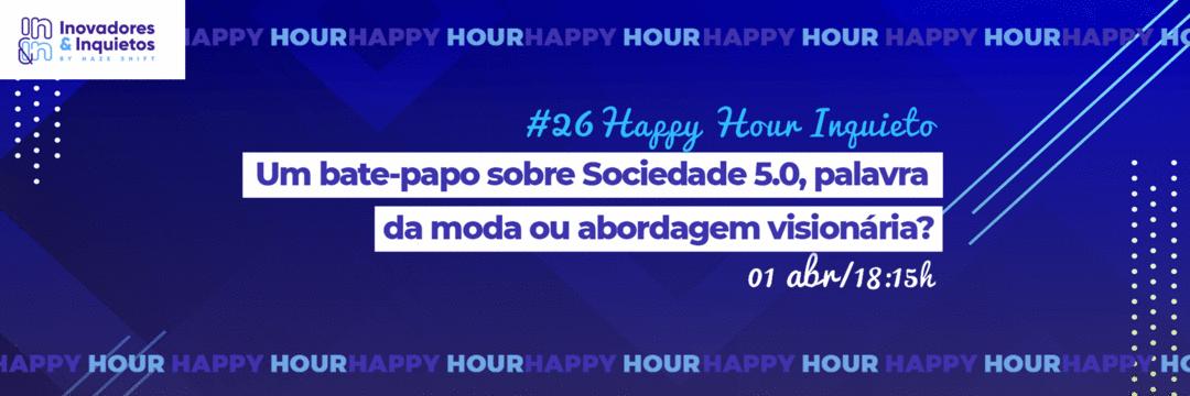 #26 Happy Hour Inquieto - Um bate-papo sobre Sociedade 5.0, palavra da moda ou abordagem visionária?