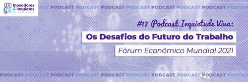 #17 Podcast Inquietude Viva: Os Desafios do Futuro do Trabalho, Fórum Econômico Mundial 2021