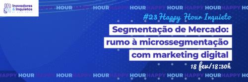 #23 Happy Hour Inquieto - Segmentação de Mercado: rumo à microssegmentação com marketing digital