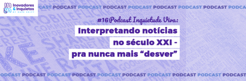 #16 Podcast Inquietude Viva: Interpretando notícias no século XXI - para nunca mais